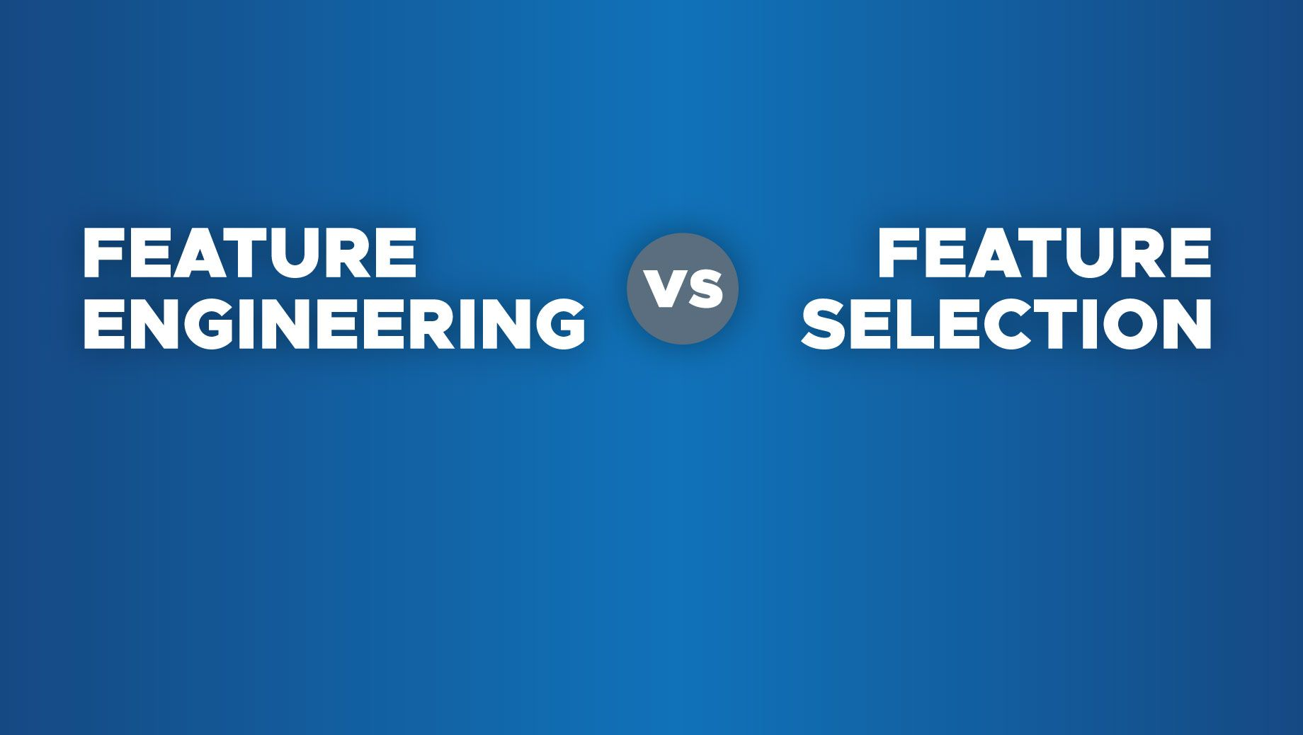Feature Engineering vs Feature Selection